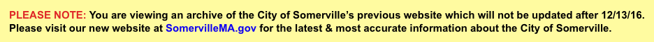 Please note: You are viewing an archive of the City of Somerville's previous website. Please visit our new website at www.somervillema.gov for the latest & most accurate information about the City of Somerville.