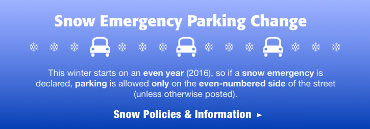 Snow Emergency Parking Change: This winter starts on an even year (2016), so if a snow emergency is declared, parking is allowed ONLY on the even-numbered side of the street (unless otherwise posted)
